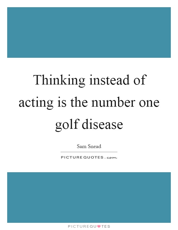 Thinking instead of acting is the number one golf disease Picture Quote #1