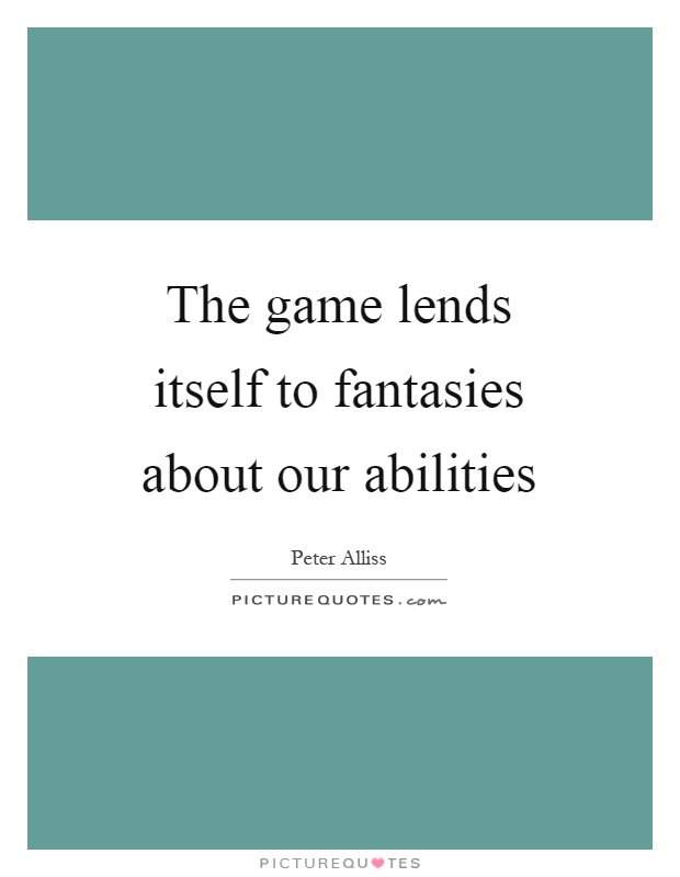 The game lends itself to fantasies about our abilities Picture Quote #1