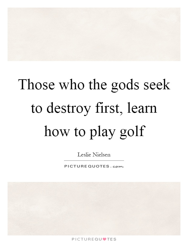 Those who the gods seek to destroy first, learn how to play golf Picture Quote #1