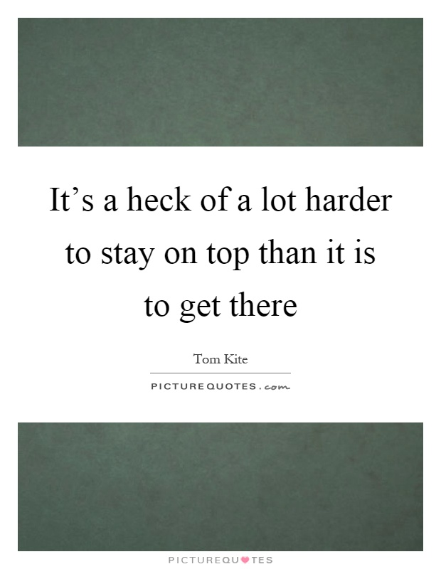 It's a heck of a lot harder to stay on top than it is to get there Picture Quote #1