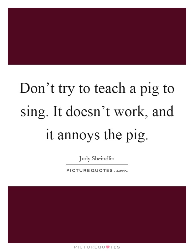 Don't try to teach a pig to sing. It doesn't work, and it annoys the pig Picture Quote #1