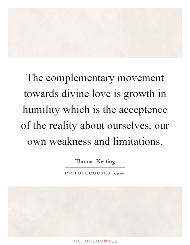 The complementary movement towards divine love is growth in humility which is the acceptence of the reality about ourselves, our own weakness and limitations Picture Quote #1