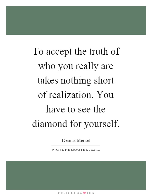 To accept the truth of who you really are takes nothing short of realization. You have to see the diamond for yourself Picture Quote #1