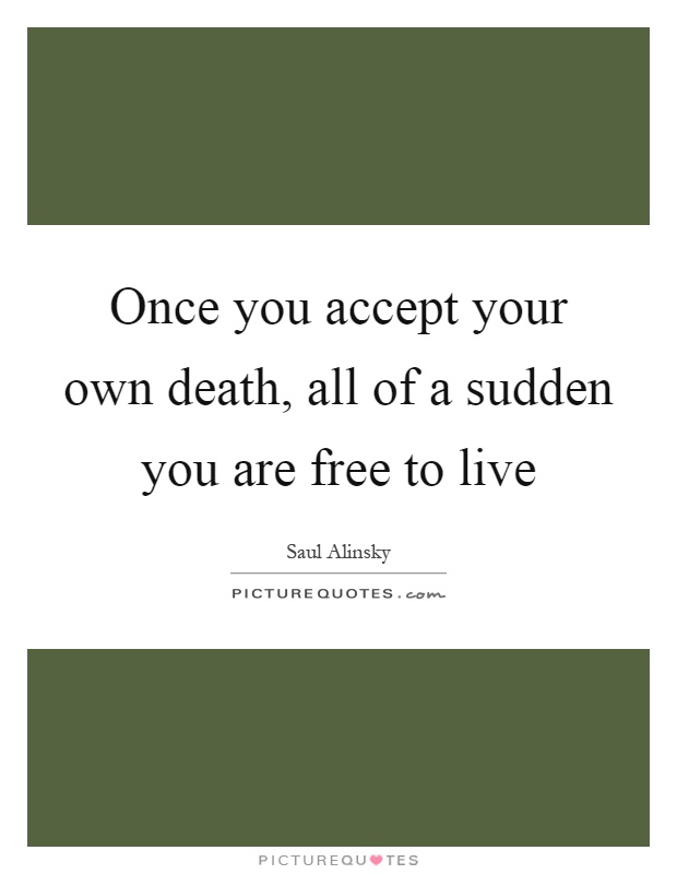 Once you accept your own death, all of a sudden you are free to live Picture Quote #1