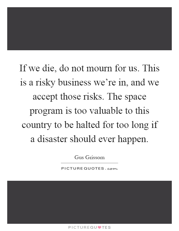 If we die, do not mourn for us. This is a risky business we're in, and we accept those risks. The space program is too valuable to this country to be halted for too long if a disaster should ever happen Picture Quote #1