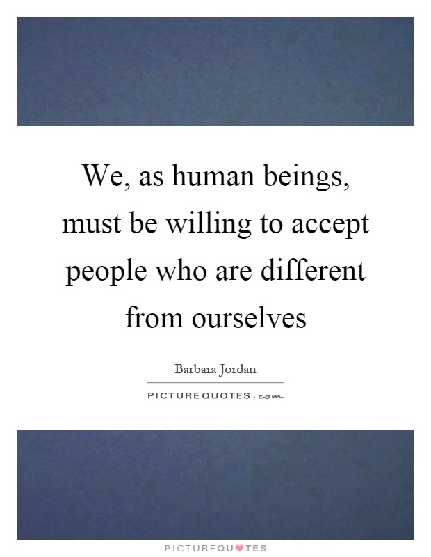 We, as human beings, must be willing to accept people who are different from ourselves Picture Quote #1