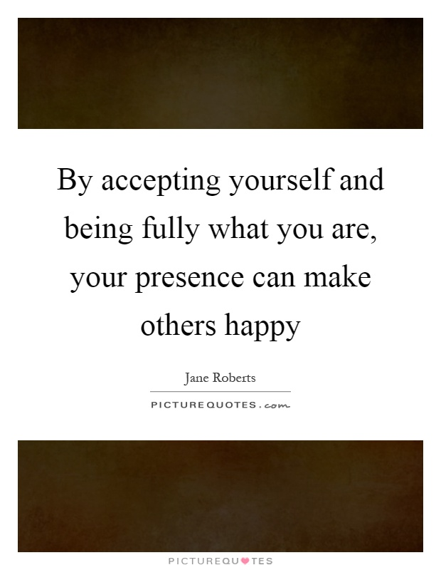 By accepting yourself and being fully what you are, your presence can make others happy Picture Quote #1