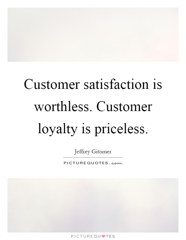 Customer satisfaction is worthless. Customer loyalty is priceless Picture Quote #1