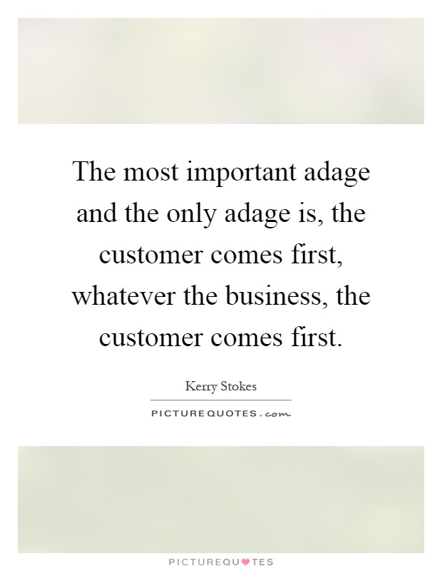 The most important adage and the only adage is, the customer comes first, whatever the business, the customer comes first Picture Quote #1