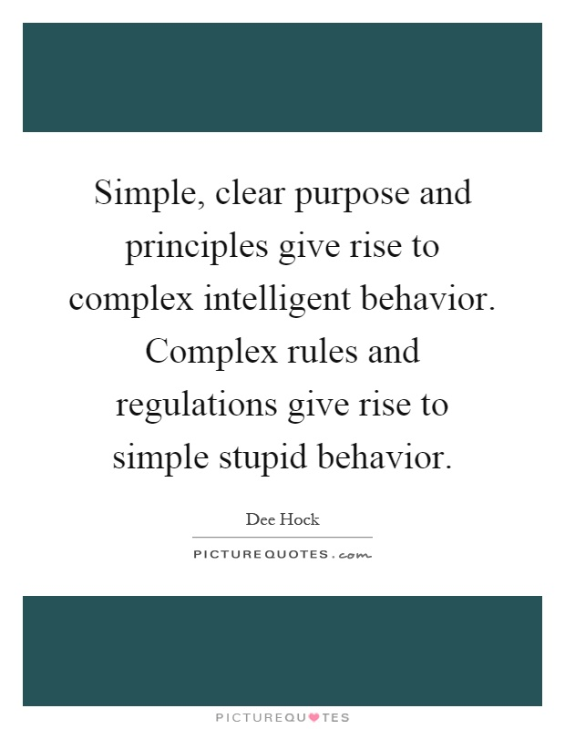 Simple, clear purpose and principles give rise to complex intelligent behavior. Complex rules and regulations give rise to simple stupid behavior Picture Quote #1