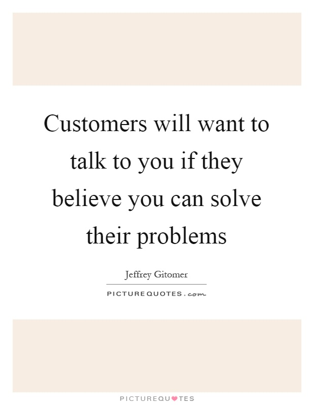Customers will want to talk to you if they believe you can solve their problems Picture Quote #1