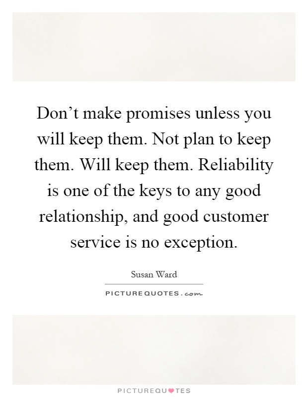Don't make promises unless you will keep them. Not plan to keep them. Will keep them. Reliability is one of the keys to any good relationship, and good customer service is no exception Picture Quote #1
