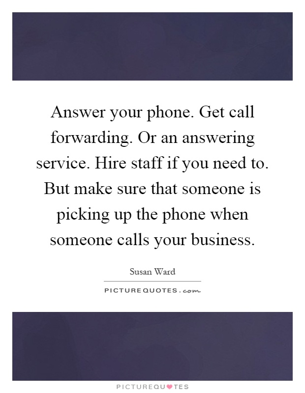 Answer your phone. Get call forwarding. Or an answering service. Hire staff if you need to. But make sure that someone is picking up the phone when someone calls your business Picture Quote #1
