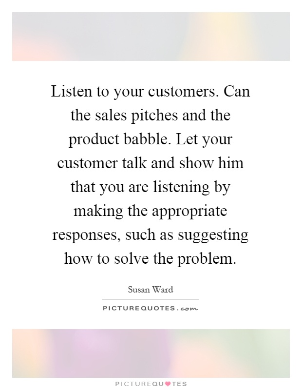 Listen to your customers. Can the sales pitches and the product babble. Let your customer talk and show him that you are listening by making the appropriate responses, such as suggesting how to solve the problem Picture Quote #1