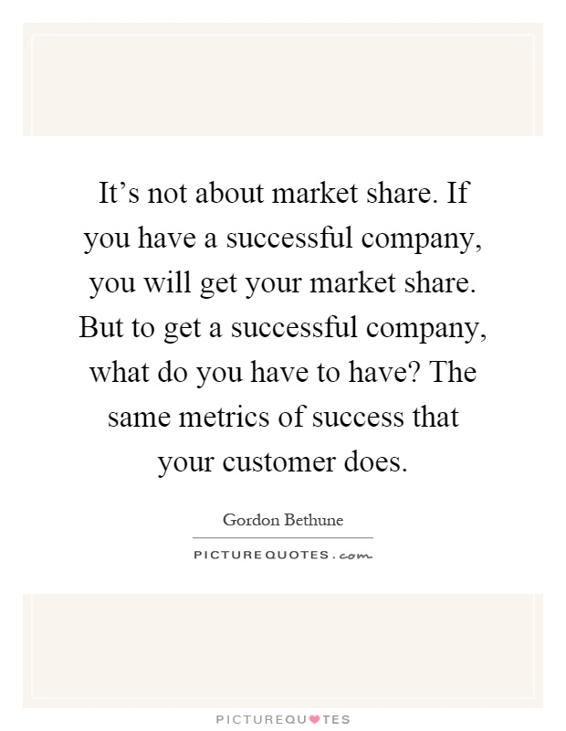 It's not about market share. If you have a successful company, you will get your market share. But to get a successful company, what do you have to have? The same metrics of success that your customer does Picture Quote #1