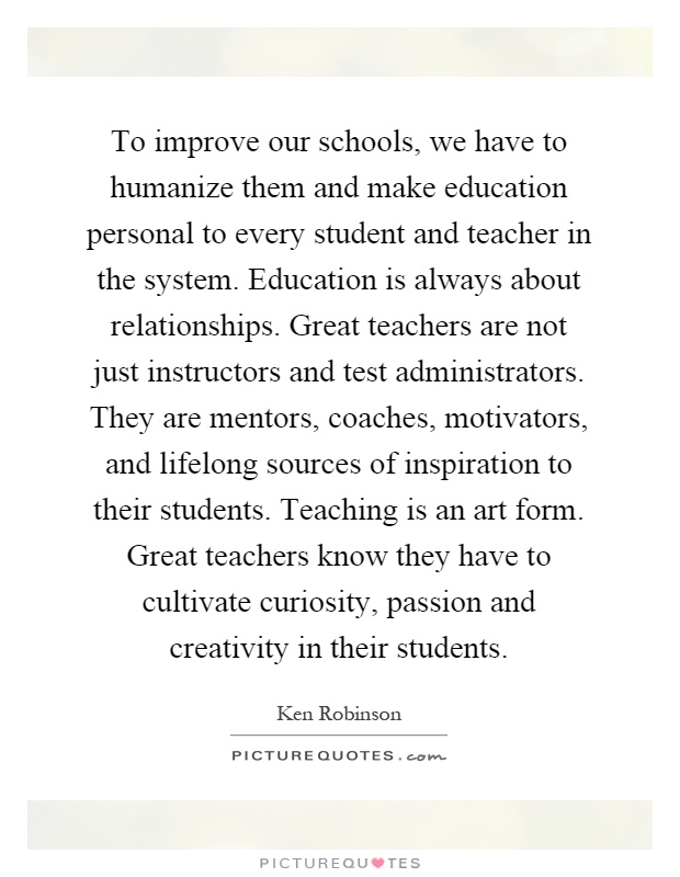 To improve our schools, we have to humanize them and make education personal to every student and teacher in the system. Education is always about relationships. Great teachers are not just instructors and test administrators. They are mentors, coaches, motivators, and lifelong sources of inspiration to their students. Teaching is an art form. Great teachers know they have to cultivate curiosity, passion and creativity in their students Picture Quote #1