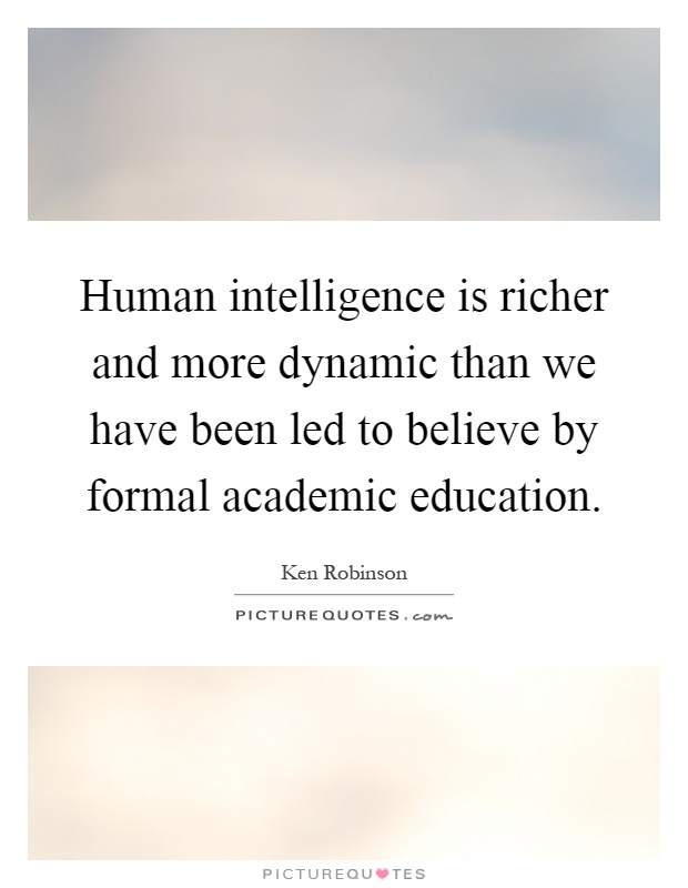 Human intelligence is richer and more dynamic than we have been led to believe by formal academic education Picture Quote #1