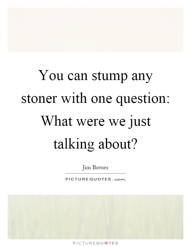 You can stump any stoner with one question: What were we just talking about? Picture Quote #1