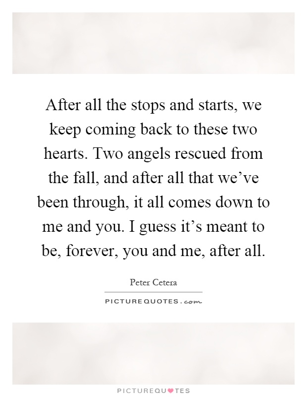 After all the stops and starts, we keep coming back to these two hearts. Two angels rescued from the fall, and after all that we've been through, it all comes down to me and you. I guess it's meant to be, forever, you and me, after all Picture Quote #1