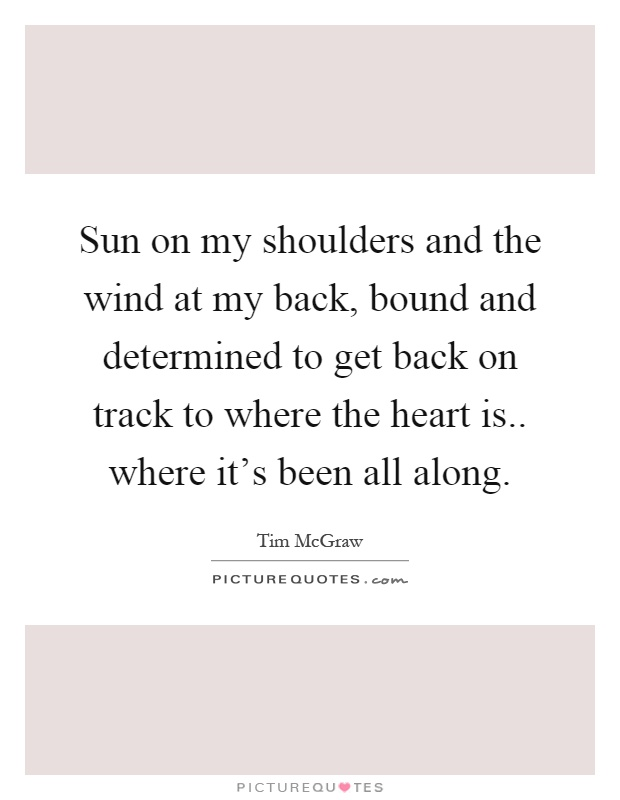 Sun on my shoulders and the wind at my back, bound and determined to get back on track to where the heart is.. where it's been all along Picture Quote #1