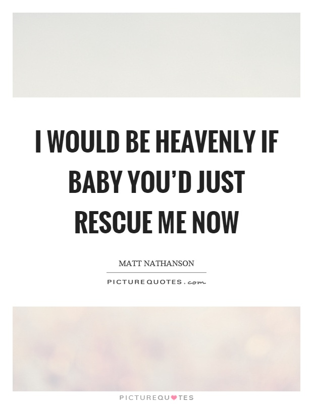 I would be heavenly if baby you'd just rescue me now Picture Quote #1