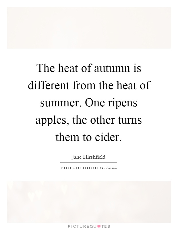 The heat of autumn is different from the heat of summer. One ripens apples, the other turns them to cider Picture Quote #1