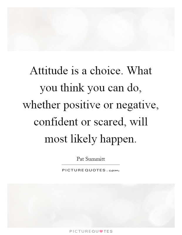 Attitude is a choice. What you think you can do, whether positive or negative, confident or scared, will most likely happen Picture Quote #1