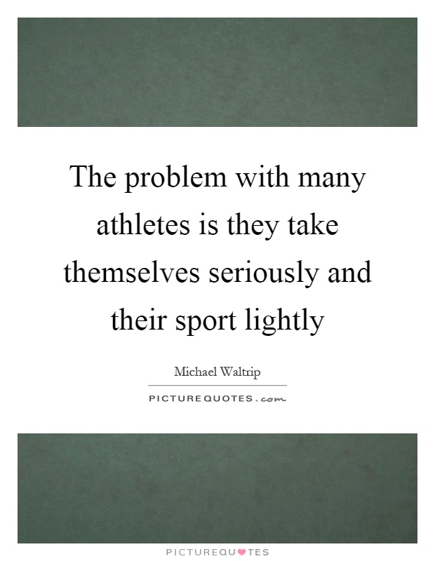 The problem with many athletes is they take themselves seriously and their sport lightly Picture Quote #1