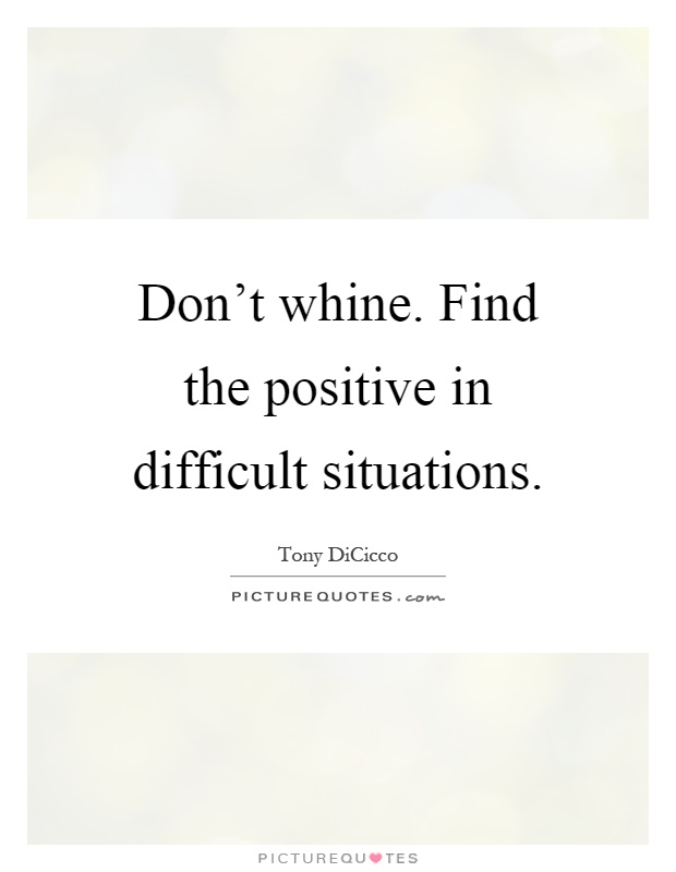 Don't whine. Find the positive in difficult situations Picture Quote #1