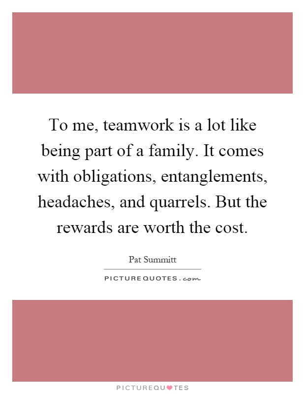To me, teamwork is a lot like being part of a family. It comes with obligations, entanglements, headaches, and quarrels. But the rewards are worth the cost Picture Quote #1