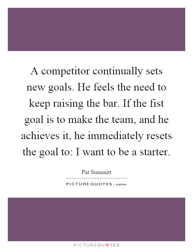 A competitor continually sets new goals. He feels the need to keep raising the bar. If the fist goal is to make the team, and he achieves it, he immediately resets the goal to: I want to be a starter Picture Quote #1
