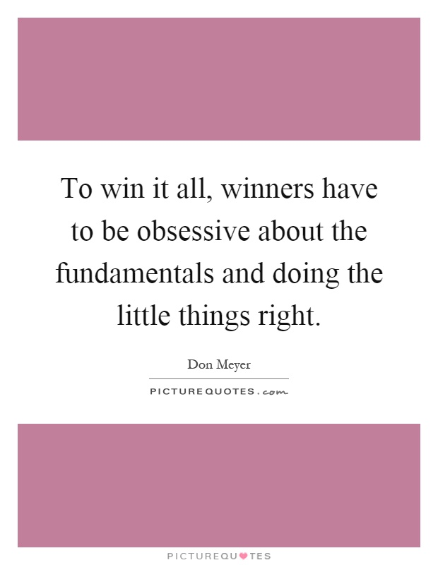 To win it all, winners have to be obsessive about the fundamentals and doing the little things right Picture Quote #1