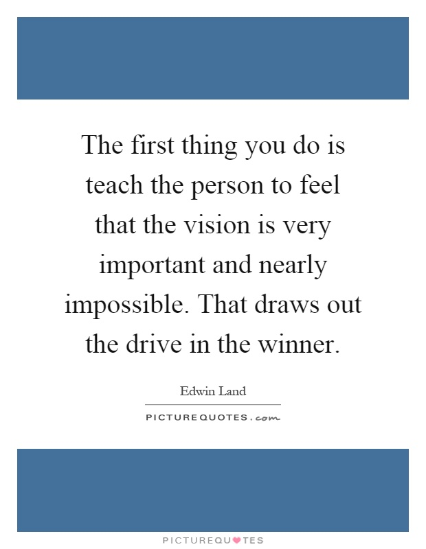 The first thing you do is teach the person to feel that the vision is very important and nearly impossible. That draws out the drive in the winner Picture Quote #1
