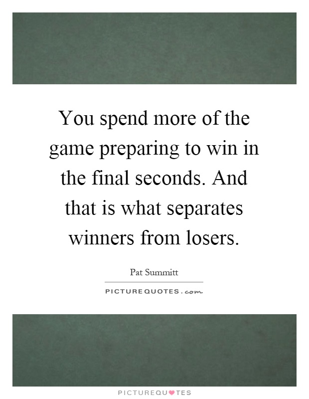 You spend more of the game preparing to win in the final seconds. And that is what separates winners from losers Picture Quote #1