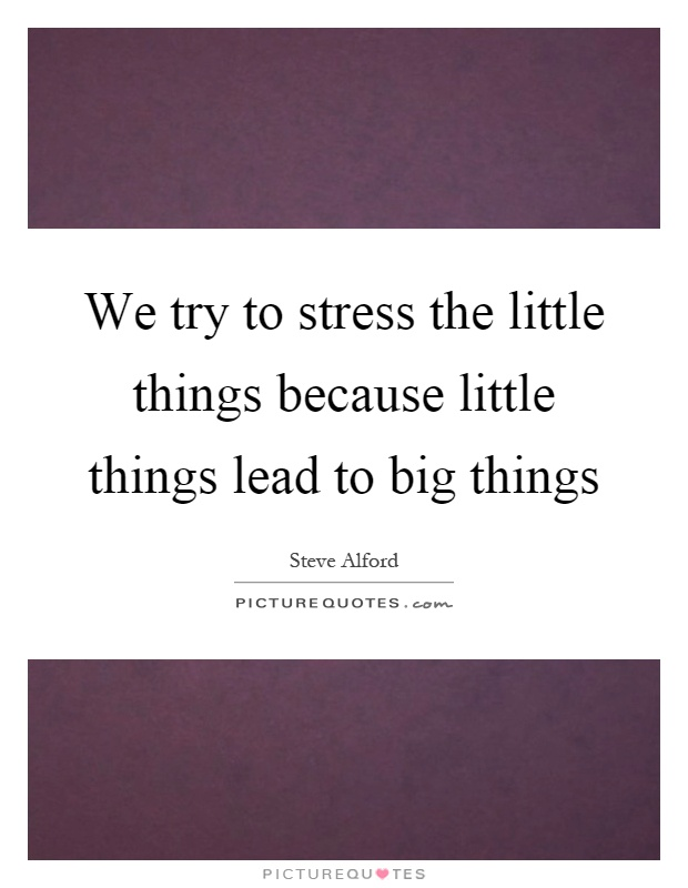 We try to stress the little things because little things lead to big things Picture Quote #1