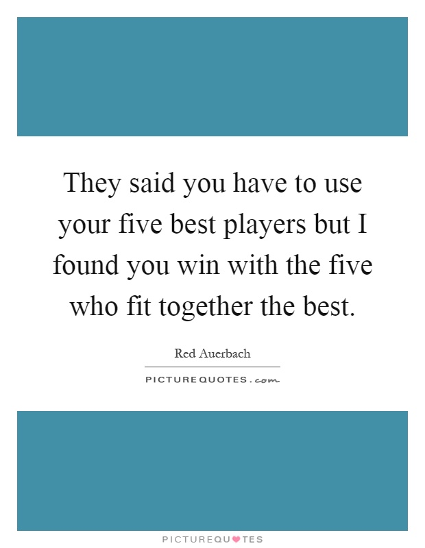 They said you have to use your five best players but I found you win with the five who fit together the best Picture Quote #1
