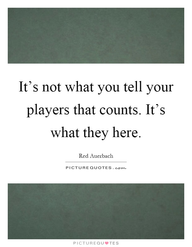 It's not what you tell your players that counts. It's what they here Picture Quote #1