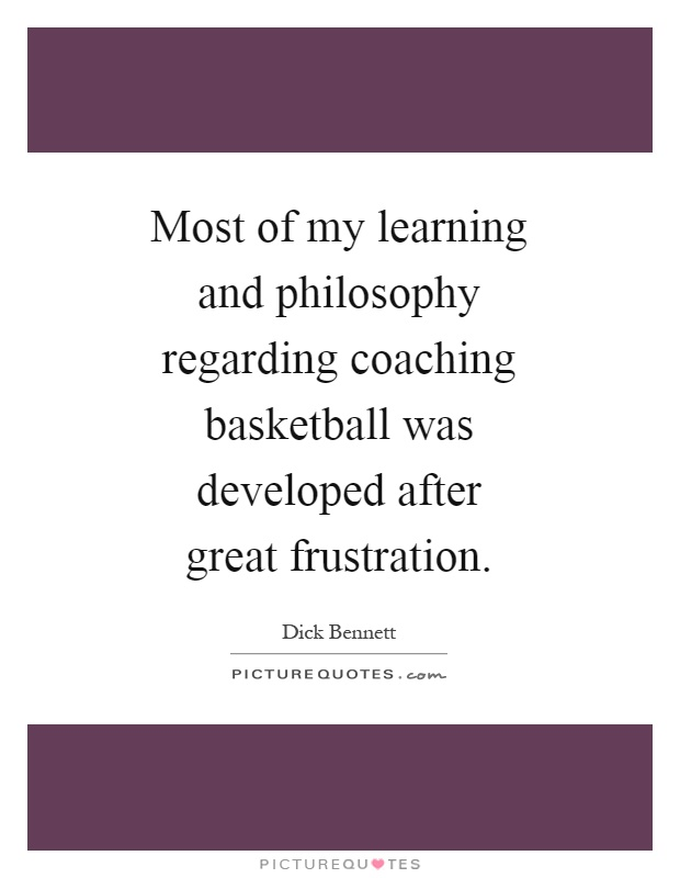 Most of my learning and philosophy regarding coaching basketball was developed after great frustration Picture Quote #1