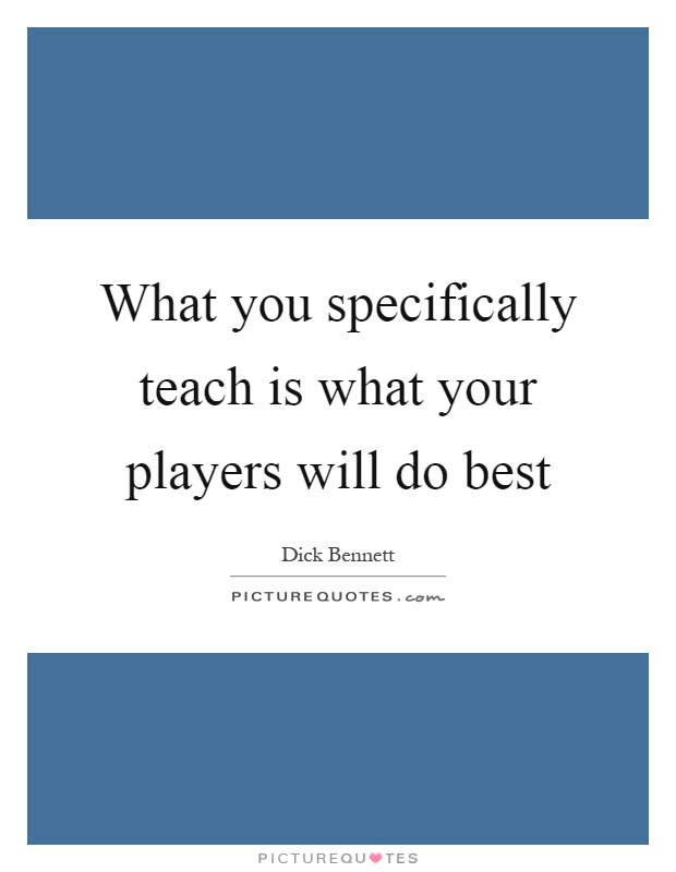 What you specifically teach is what your players will do best Picture Quote #1