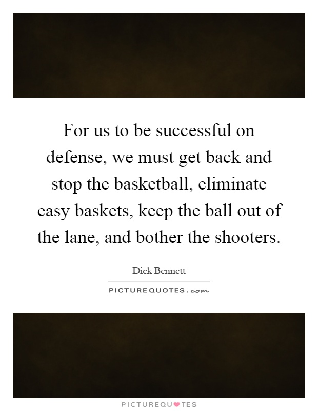 For us to be successful on defense, we must get back and stop the basketball, eliminate easy baskets, keep the ball out of the lane, and bother the shooters Picture Quote #1