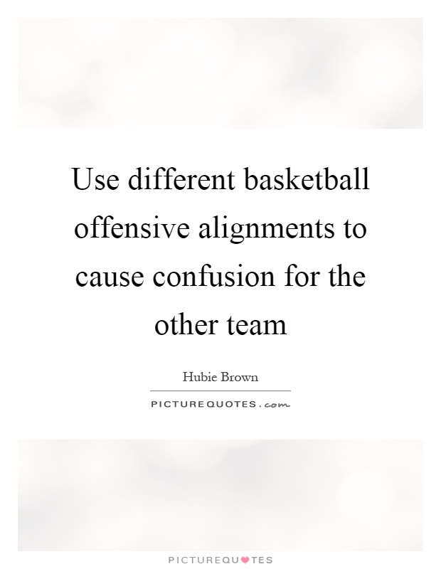Use different basketball offensive alignments to cause confusion for the other team Picture Quote #1
