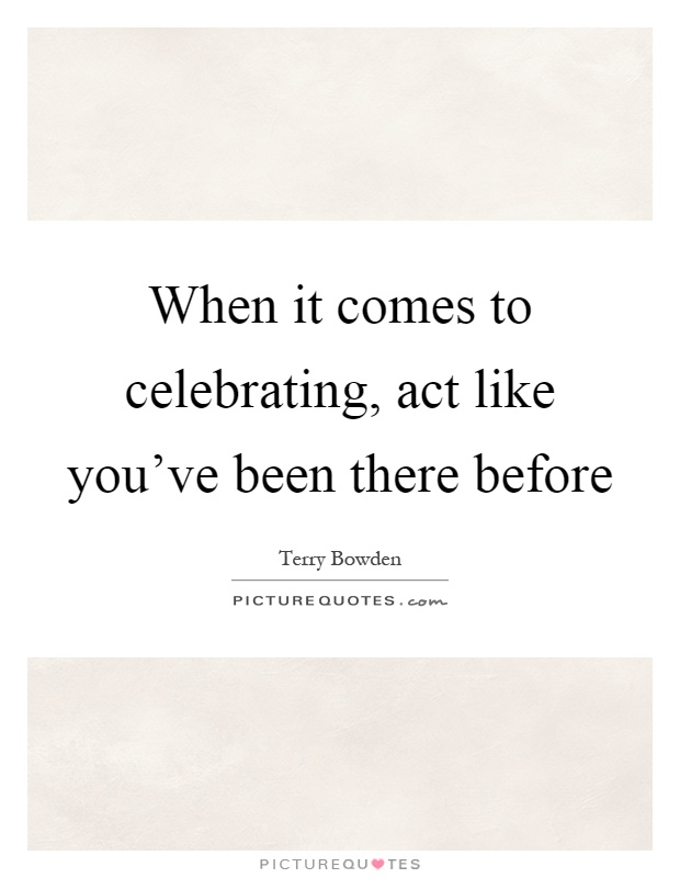 When it comes to celebrating, act like you've been there before Picture Quote #1
