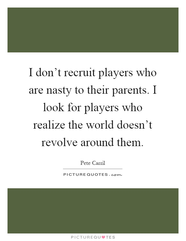 I don't recruit players who are nasty to their parents. I look for players who realize the world doesn't revolve around them Picture Quote #1