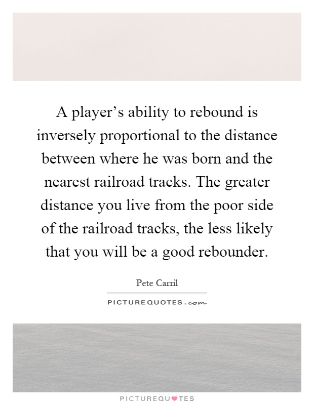 A player's ability to rebound is inversely proportional to the distance between where he was born and the nearest railroad tracks. The greater distance you live from the poor side of the railroad tracks, the less likely that you will be a good rebounder Picture Quote #1