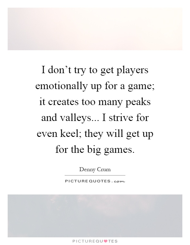 I don't try to get players emotionally up for a game; it creates too many peaks and valleys... I strive for even keel; they will get up for the big games Picture Quote #1