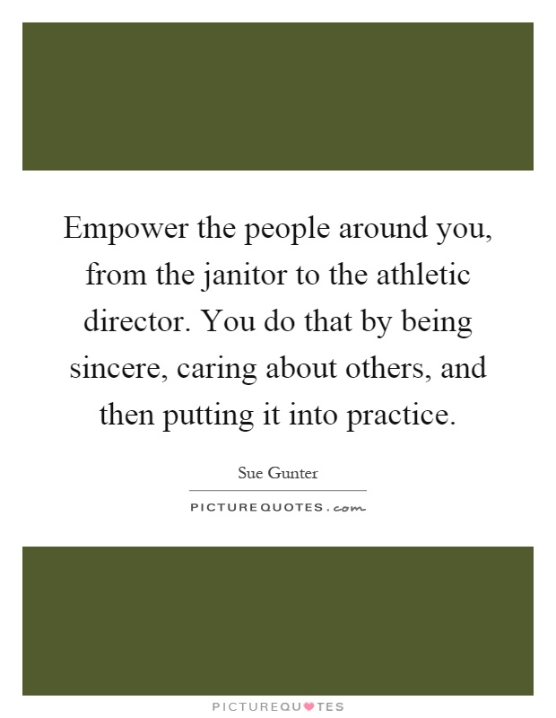 Empower the people around you, from the janitor to the athletic director. You do that by being sincere, caring about others, and then putting it into practice Picture Quote #1