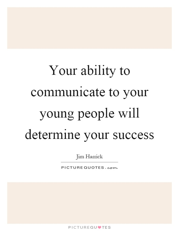 Your ability to communicate to your young people will determine your success Picture Quote #1