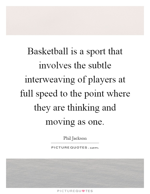 Basketball is a sport that involves the subtle interweaving of players at full speed to the point where they are thinking and moving as one Picture Quote #1