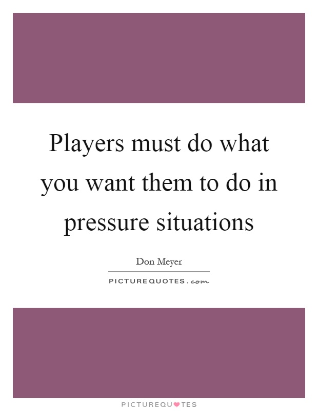 Players must do what you want them to do in pressure situations Picture Quote #1