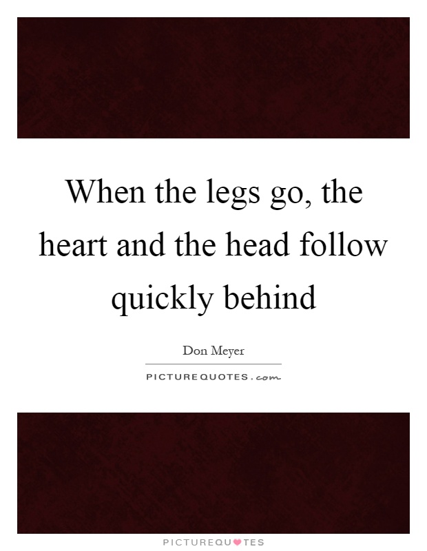 When the legs go, the heart and the head follow quickly behind Picture Quote #1